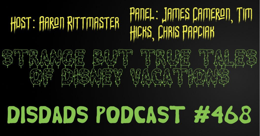 DISDads Podcast #468 - Strange But True Tales of Disney Vacations with James Cameron, Tim Hicks, and Chris Papciak. Host: Aaron Rittmaster