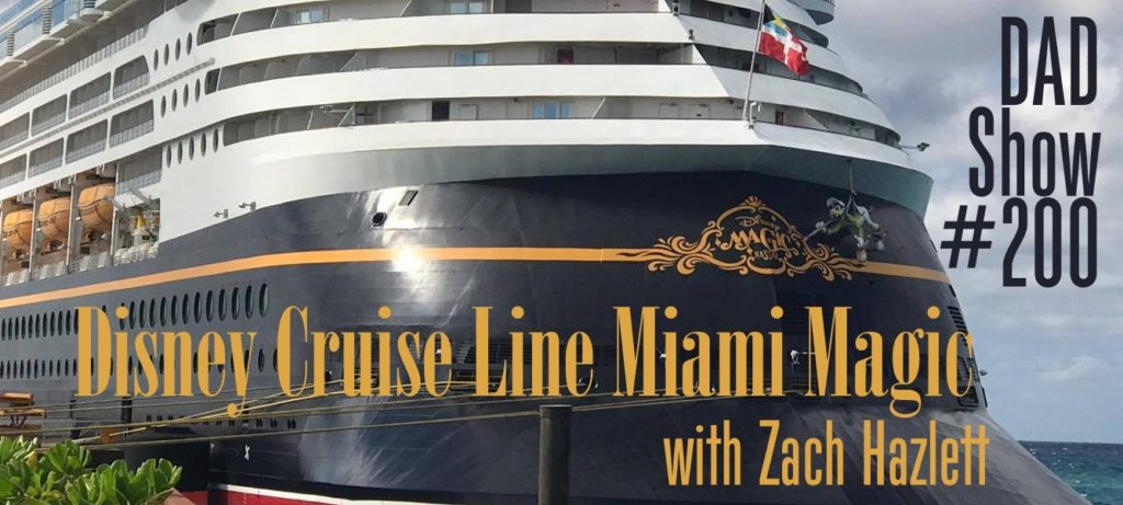 DAD Show #200 - Disney Cruise Line Miami Magic with Zach Hazlett