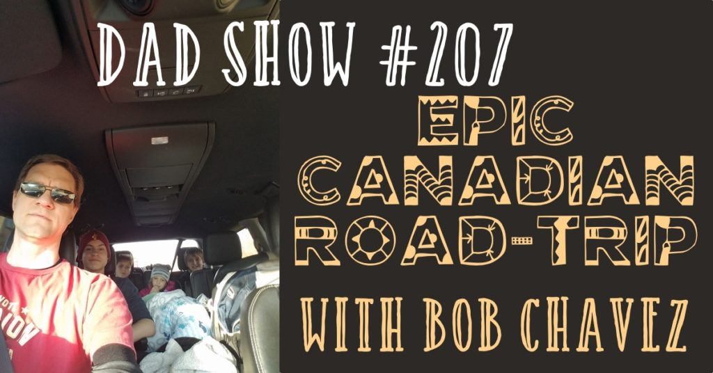 DAD Show #207 - Bob Chavez talks to host Aaron Rittmaster about his family's EPIC Canadian Road-Trip