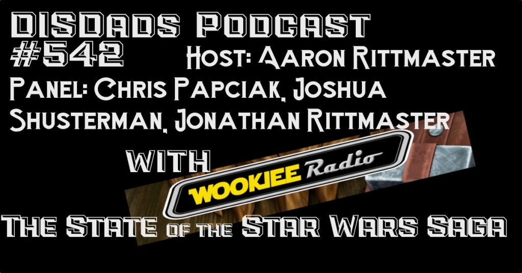 Episode 542 - The State of the Star Wars Saga with Host: Aaron Rittmaster and Panel: Chris Papciak, Joshua Shusterman, Jonathan Rittmaster and Special Guests Wookiee Radio