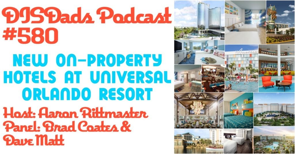 DISDads Podcast 580 - New On-Property Hotels at Universal Orlando Resort with Aaron Rittmaster, Brad Coates and Dave Matt