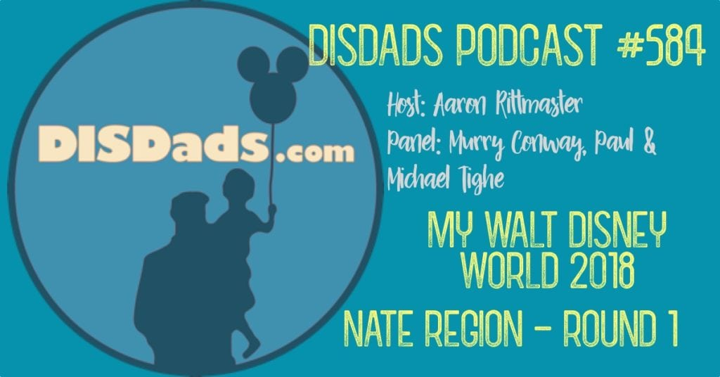 DISDads Podcast Episode 584 - My Walt Disney World: Nate Region - Round 1 with Host Aaron Rittmaster and Panelists Murry Conway, Paul & Michael Tighe