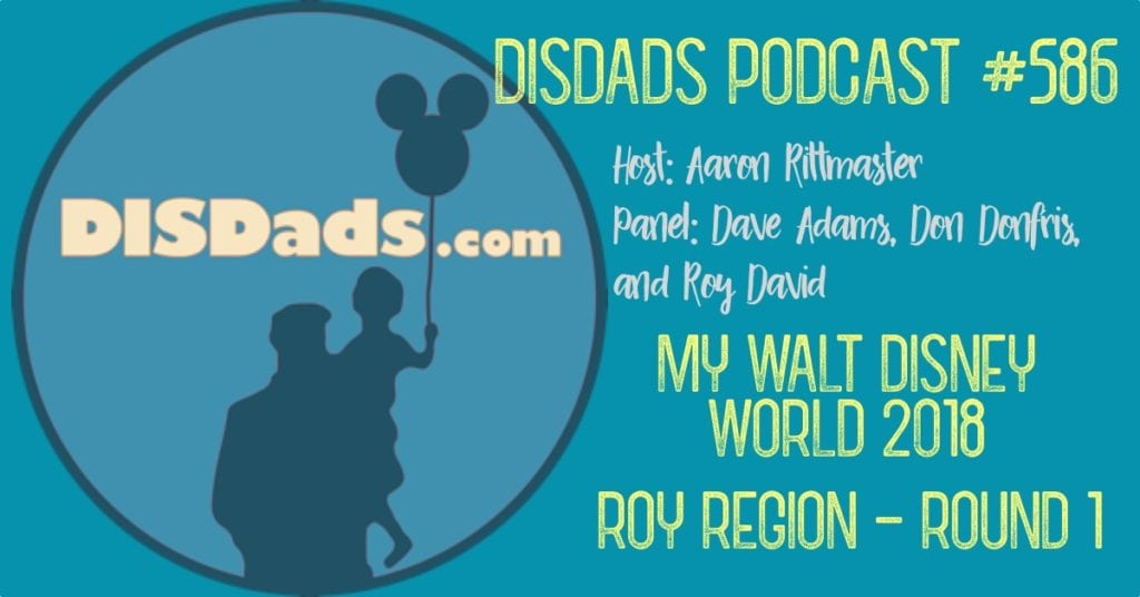 DISDads Podcast Episode 584 - My Walt Disney World: Roy Region - Round 1 with Host Aaron Rittmaster and Panelists Dave Adams, Don Donfris & Roy David