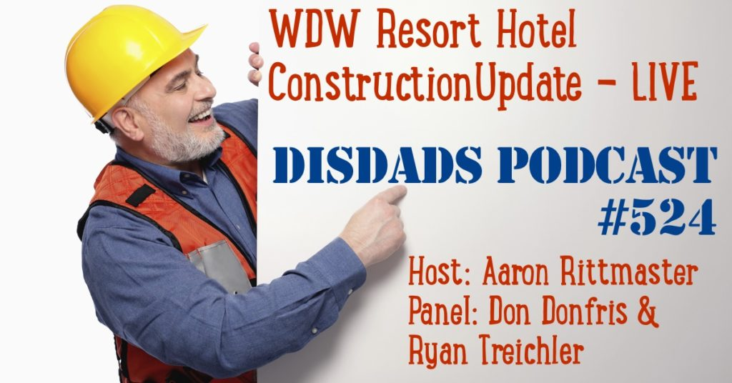 Episode 524 - WDW Resort Hotel Construction Update LIVE with Aaron Rittmaster, Don Donfris, and Ryan Treichler