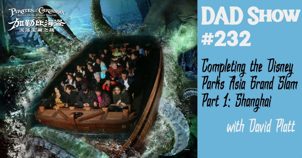 DAD Show #232 - Completing the Disney Parks Asia Grand Slam - Part 1, Shanghai, with David Platt