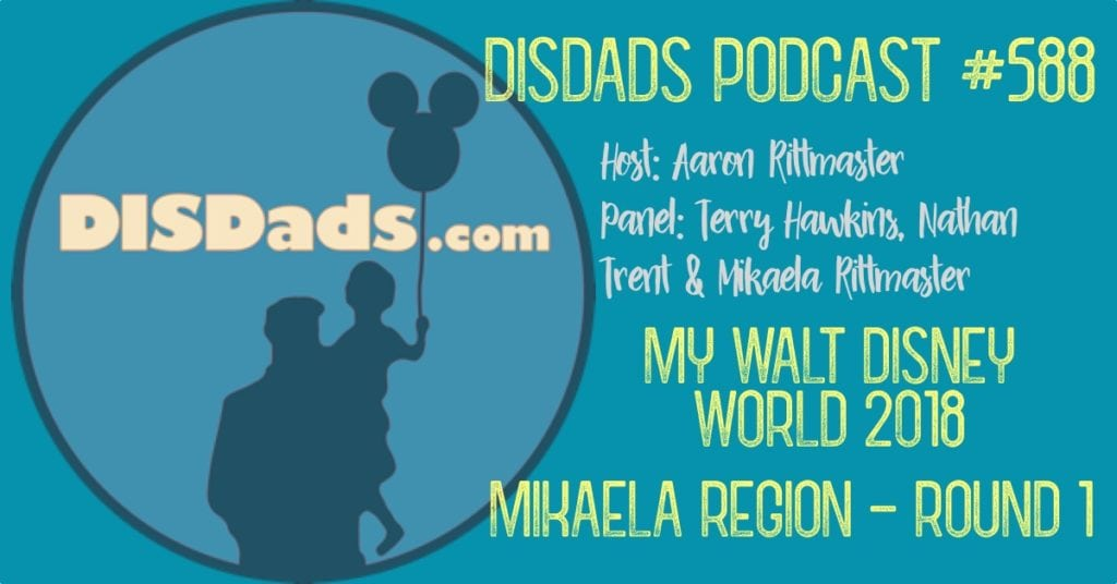 My Walt Disney World 2018: Mikaela Region - Round 1, DISDads Podcast #588 with panelists Terry Hawkins, Nathan Trent and Mikaela Ritmaster and Host Aaron Rittmaster