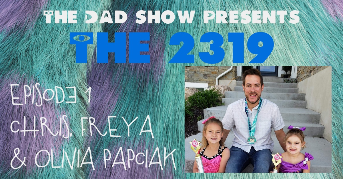 The DAD Show Presents: The 2319 - Episode 1 - Chris, Freya & Olivia Papciak