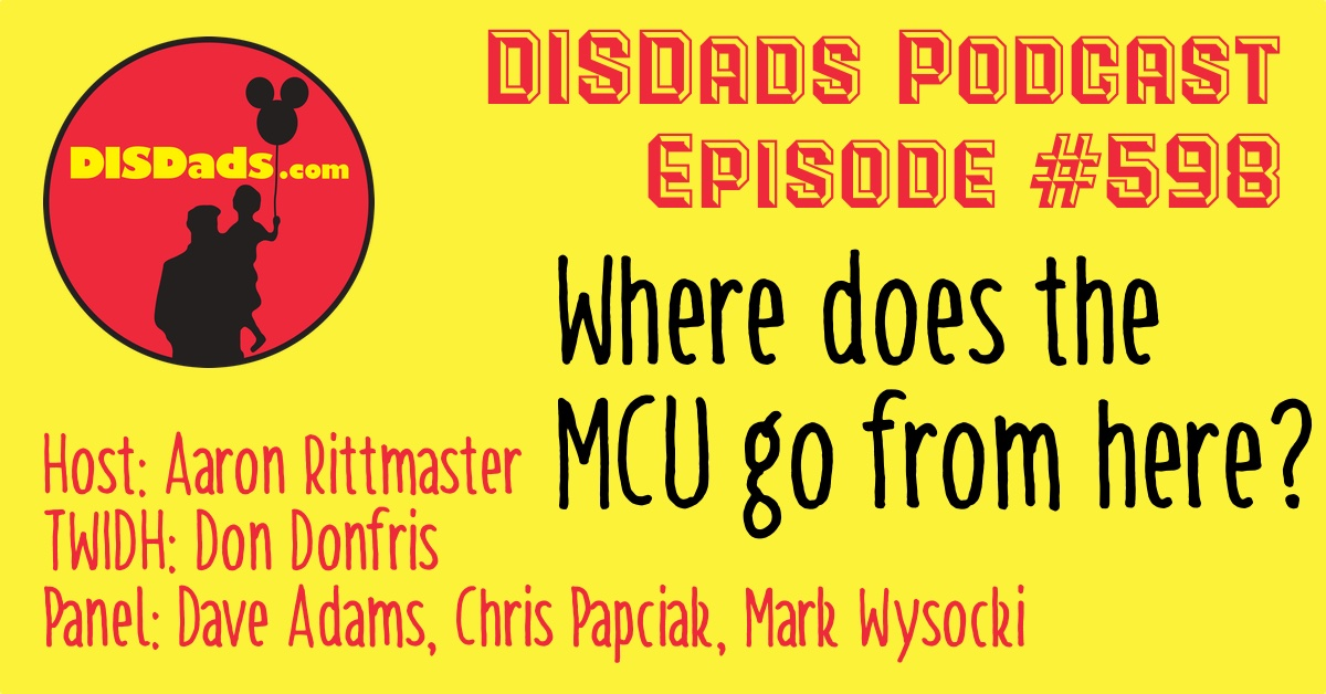 Where does the MCU go from here? - DISDads Podcast Episode #598 with Aaron Rittmaster, Dave Adams, Chris Papciak, Mark Wysocki and This Week in Disney History by Don Donfris