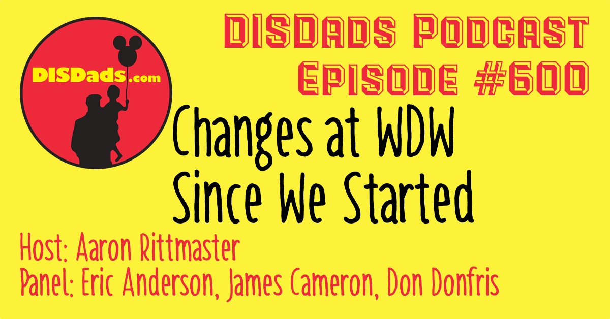 DISDads Podcast Episode 600 with host Aaron Rittmaster and panelists Eric Anderson, James Cameron and Don Donfris - Changes at WDW Since We Started