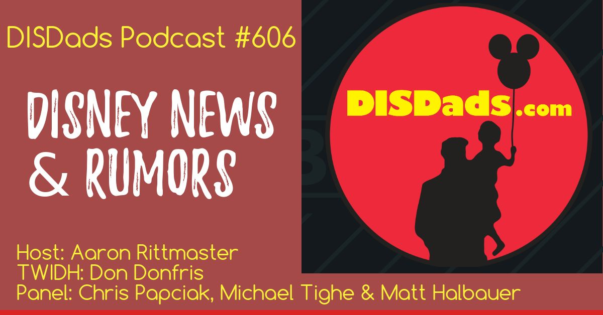 DISDads Podcast #606 - Disney News & Rumors with Don Donfris, Aaron Rittmaster, Chris Paciak, MIchael Tighe, Matt Halbauer