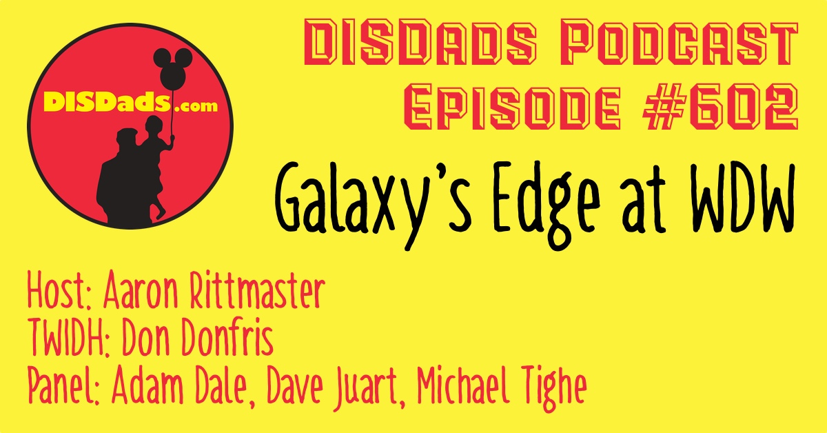 DISDads Podcast Episode 602 - Galaxy's Edge at WDW with Aaron Rittmaster, Dave Juart, Adam Dale, and Michael Tighe featuring This Week In Disney History with Don Donfris