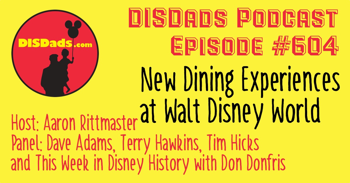 New Dining Experiences at Walt Disney World - DISDads Podcast Episode 604 with Aaron Rittmaster, Tim Hicks, Terry Hawkins, Dave Adams, and This Week in Disney History with Don Donfris