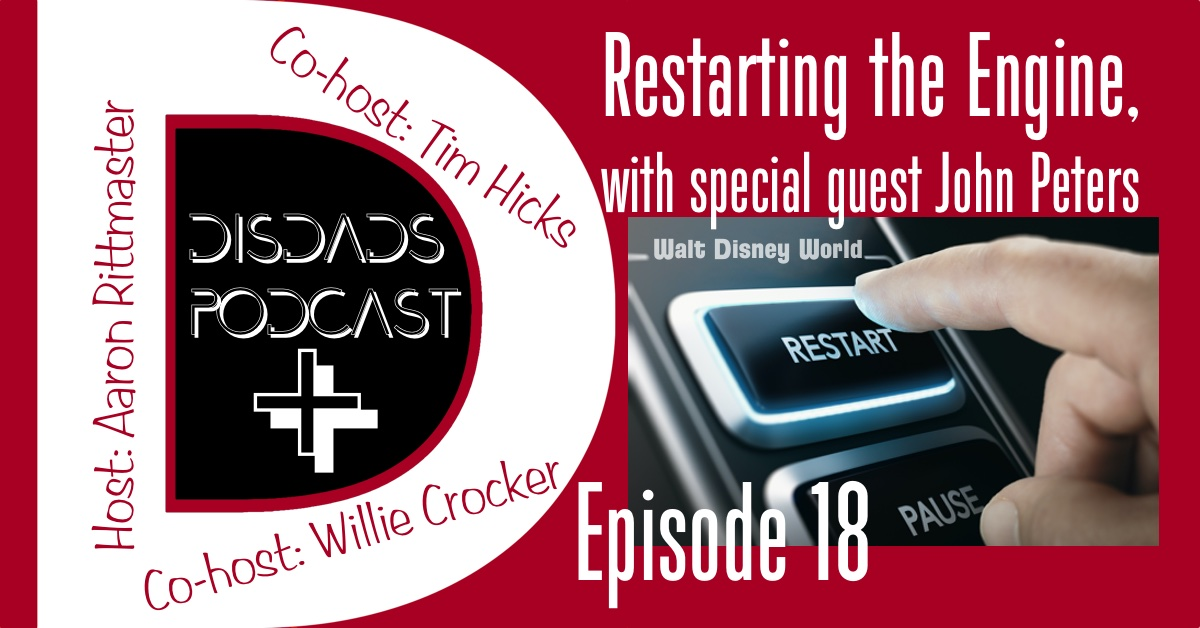 Episode 18 - Restarting the Engine - Closing and re-opening the U.S. Disney theme parks with Aaron Rittmaster, Willie Crocker, Tim Hicks, and special guest John Peters