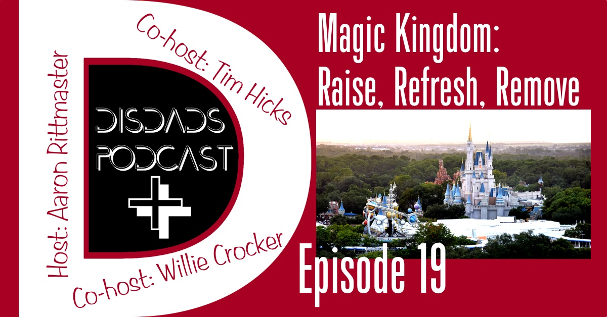 Episode 19 - Magic Kingdom: Raise, Refresh, Remove with Aaron Rittmaster, Willie Crocker, and Tim Hicks